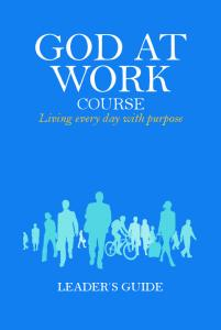 GOD AT WORK. Work Matters. Living every day with purpose LEADER S GUIDE