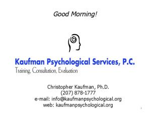 Good Morning! Christopher Kaufman, Ph.D. (207) web: kaufmanpsychological.org