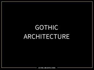 GOTHIC ARCHITECTURE GOTHIC ARCHITECTURE