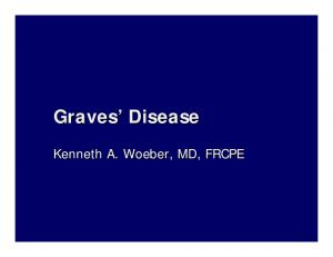 Graves Disease. Kenneth A. Woeber,, MD, FRCPE