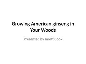 Growing American ginseng in Your Woods. Presented by Jarett Cook