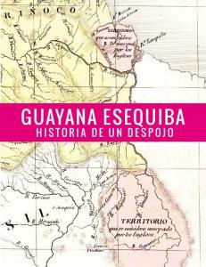 GUAYANA ESEQUIBA HISTORIA DE UN DESPOJO