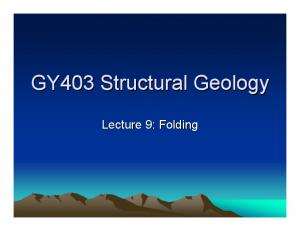GY403 Structural Geology. Lecture 9: Folding