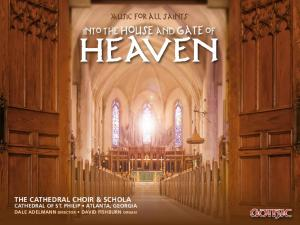 Heaven. into the house and gate of. music for all saints THE CATHEDRAL CHOIR & SCHOLA