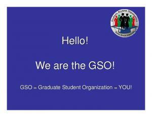 Hello! We are the GSO! GSO = Graduate Student Organization = YOU!