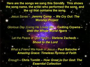 Here are the songs we sang this Sunday. This shows the song name, the artist who performed the song, and the cd that contains the song