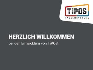 HERZLICH WILLKOMMEN. bei den Entwicklern von TiPOS