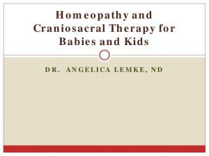 Homeopathy and Craniosacral Therapy for Babies and Kids DR. ANGELICA LEMKE, ND
