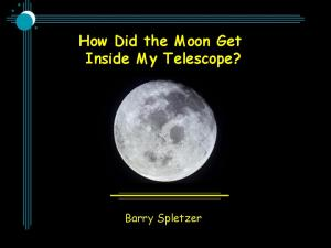 How Did the Moon Get Inside My Telescope? Barry Spletzer
