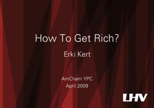 How To Get Rich? Erki Kert. AmCham YPC April 2009
