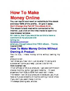 How To Make Money Online You can reprint and resell or redistribute this ebook and keep 100% of the profits... Or give it away