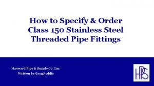 How to Specify & Order Class 150 Stainless Steel Threaded Pipe Fittings. Hayward Pipe & Supply Co, Inc. Written by Greg Peddie