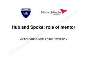 Hub and Spoke: role of mentor. Caroline Gibson, QMU & Hazel Powell, ENU EDINBURGH NAPIER MENTORCENTRE