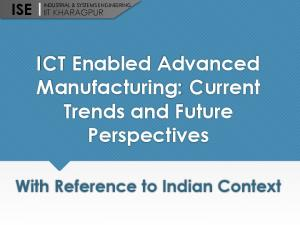 ICT Enabled Advanced Manufacturing: Current Trends and Future Perspectives