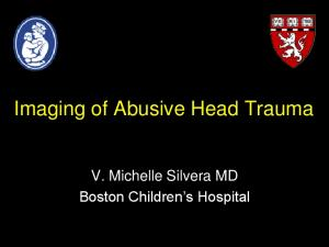 Imaging of Abusive Head Trauma. V. Michelle Silvera MD Boston Children s Hospital