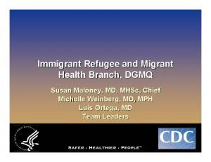 Immigrant Refugee and Migrant Health Branch, DGMQ. Susan Maloney, MD, MHSc,, Chief Michelle Weinberg, MD, MPH Luis Ortega, MD Team Leaders