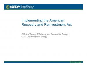 Implementing the American Recovery and Reinvestment Act. Office of Energy Efficiency and Renewable Energy U. S. Department of Energy