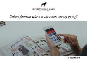 INDEPENDENT TECHNOLOGY RESEARCH ONLINE FASHION Online fashion: where is the smart money going?