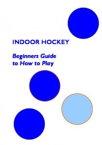 INDOOR HOCKEY. Beginners Guide to How to Play