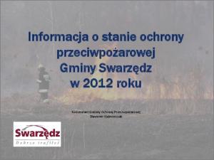 Informacja o stanie ochrony przeciwpożarowej Gminy Swarzędz w 2012 roku. Komendant Gminny Ochrony Przeciwpożarowej Sławomir Kaźmierczak