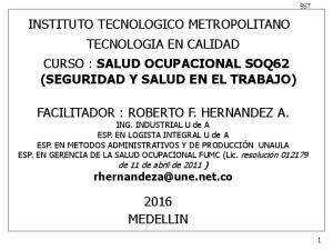 INSTITUTO TECNOLOGICO METROPOLITANO TECNOLOGIA EN CALIDAD CURSO : SALUD OCUPACIONAL SOQ62 (SEGURIDAD Y SALUD EN EL TRABAJO)