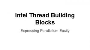 Intel Thread Building Blocks. Expressing Parallelism Easily