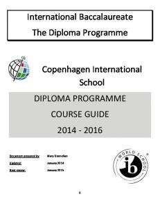 International Baccalaureate The Diploma Programme. Copenhagen International School DIPLOMA PROGRAMME COURSE GUIDE Updated: January 2014