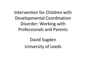 Intervention for Children with Developmental Coordination Disorder: Working with Professionals and Parents. David Sugden University of Leeds