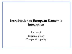 Introduction to European Economic Integration. Lecture 8 Regional policy Competition policy