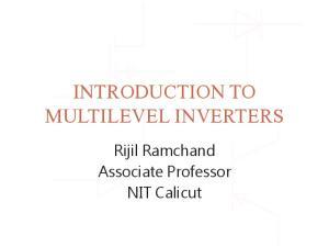 INTRODUCTION TO MULTILEVEL INVERTERS. Rijil Ramchand Associate Professor NIT Calicut