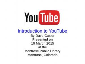 Introduction to YouTube By Dave Casler Presented on 16 March 2015 at the Montrose Public Library Montrose, Colorado