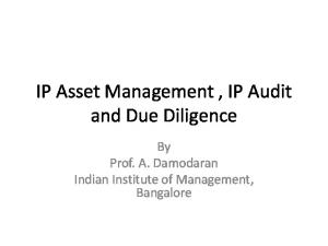 IP Asset Management, IP Audit and Due Diligence. By Prof. A. Damodaran Indian Institute of Management, Bangalore
