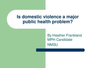 Is domestic violence a major public health problem? By Heather Frankland MPH Candidate NMSU