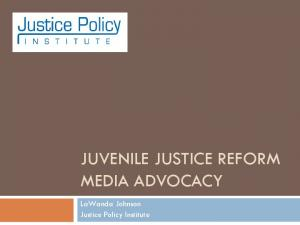 JUVENILE JUSTICE REFORM MEDIA ADVOCACY. LaWanda Johnson Justice Policy Institute