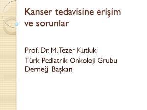 Kanser tedavisine erişim ve sorunlar. Prof. Dr. M. Tezer Kutluk Türk Pediatrik Onkoloji Grubu Derneği Başkanı