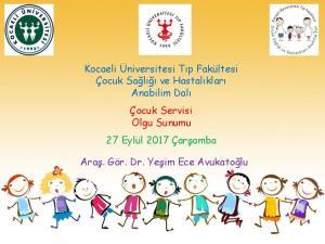 Kocaeli Üniversitesi Tıp Fakültesi Çocuk Sağlığı ve Hastalıkları Anabilim Dalı. Çocuk Servisi Olgu Sunumu 27 Eylül 2017 Çarşamba
