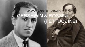 L-DAWG AND LIL L-DAWG GERSHWIN & ROSSINI (FETTUCCINE)