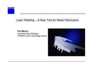 Laser Welding A New Tool for Metal Fabricators. Tim Morris Technical Sales Manager TRUMPF Laser Technology Center