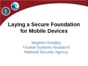 Laying a Secure Foundation for Mobile Devices. Stephen Smalley Trusted Systems Research National Security Agency