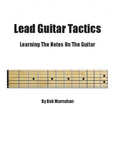 Lead Guitar Tactics. Learning The Notes On The Guitar. By Bob Murnahan