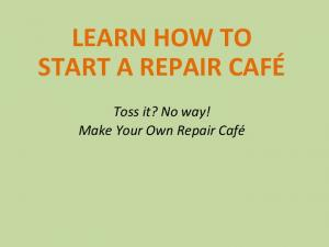 LEARN HOW TO START A REPAIR CAFÉ. Toss it? No way! Make Your Own Repair Café