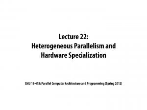 Lecture 22: Heterogeneous Parallelism and Hardware Specialization. CMU : Parallel Computer Architecture and Programming (Spring 2012)