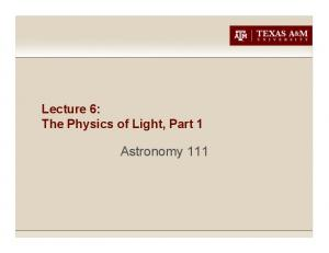 Lecture 6: The Physics of Light, Part 1. Astronomy 111