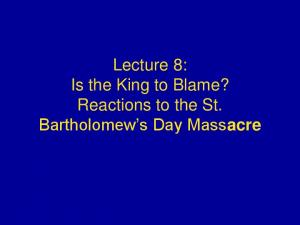 Lecture 8: Is the King to Blame? Reactions to the St. Bartholomew s Day Massacre