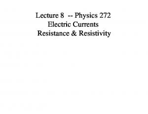Lecture 8 -- Physics 272 Electric Currents Resistance & Resistivity