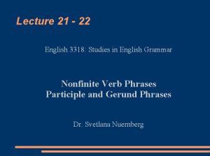 Lecture Nonfinite Verb Phrases Participle and Gerund Phrases. English 3318: Studies in English Grammar. Dr. Svetlana Nuernberg