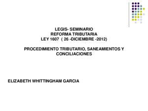 LEGIS- SEMINARIO REFORMA TRIBUTARIA LEY 1607 ( 26 -DICIEMBRE -2012) PROCEDIMIENTO TRIBUTARIO, SANEAMIENTOS Y CONCILIACIONES