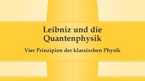 Leibniz und die Quantenphysik. Vier Prinzipien der klassischen Physik