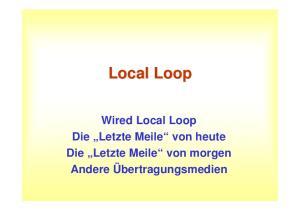 Local Loop. Wired Local Loop Die Letzte Meile von heute Die Letzte Meile von morgen Andere Übertragungsmedien