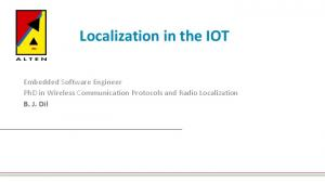 Localization in the IOT. Embedded Software Engineer PhD in Wireless Communication Protocols and Radio Localization B. J. Dil